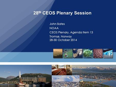 28 th CEOS Plenary Session John Bates NOAA CEOS Plenary, Agenda Item 13 Tromsø, Norway 28-30 October 2014.
