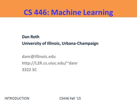 INTRODUCTIONCS446 Fall '15 CS 446: Machine Learning Dan Roth University of Illinois, Urbana-Champaign  3322.