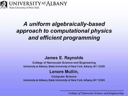 College of Nanoscale Science and Engineering A uniform algebraically-based approach to computational physics and efficient programming James E. Raynolds.