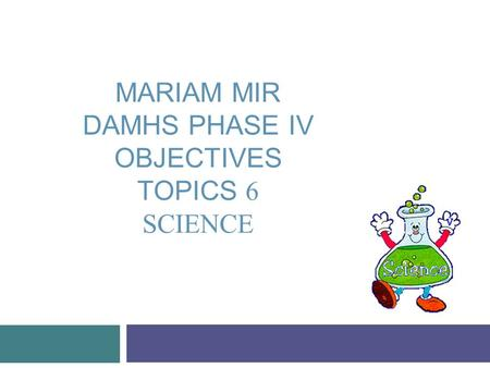 MARIAM MIR DAMHS PHASE IV OBJECTIVES TOPICS 6 SCIENCE.
