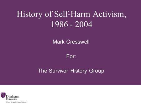 History of Self-Harm Activism, 1986 - 2004 Mark Cresswell For: The Survivor History Group.