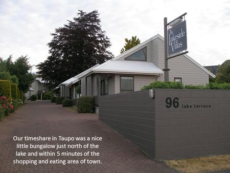 Our timeshare in Taupo was a nice little bungalow just north of the lake and within 5 minutes of the shopping and eating area of town.