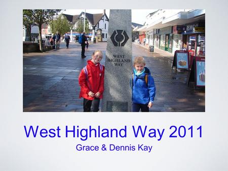 West Highland Way 2011 Grace & Dennis Kay. 95 Miles in 8 Days Day 1 Milngavie to Drymen 12 miles Day 2 Drymen to Rowardennan 15 miles Day 3 Rowardennan.