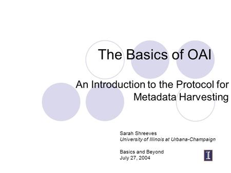 The Basics of OAI An Introduction to the Protocol for Metadata Harvesting Sarah Shreeves University of Illinois at Urbana-Champaign Basics and Beyond July.