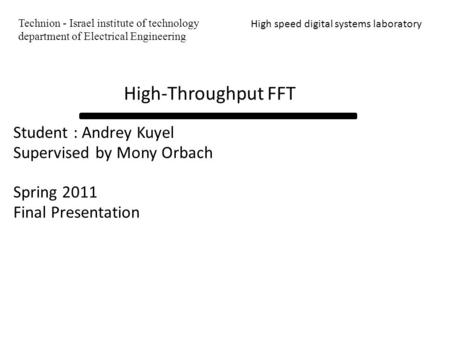 Student : Andrey Kuyel Supervised by Mony Orbach Spring 2011 Final Presentation High speed digital systems laboratory High-Throughput FFT Technion - Israel.