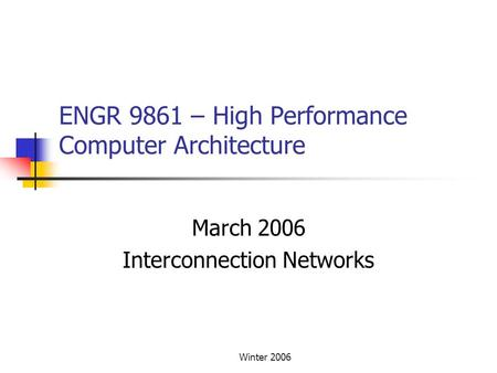 Winter 2006 ENGR 9861 – High Performance Computer Architecture March 2006 Interconnection Networks.