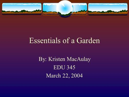 Essentials of a Garden By: Kristen MacAulay EDU 345 March 22, 2004.