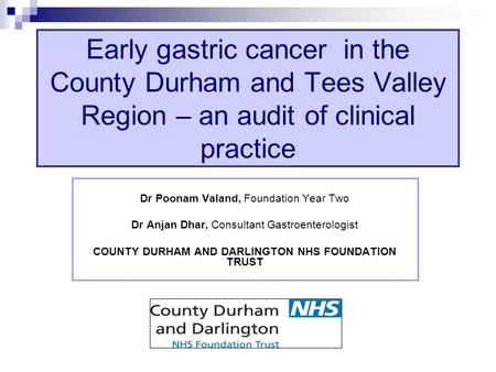 Dr Poonam Valand, Foundation Year Two Dr Anjan Dhar, Consultant Gastroenterologist COUNTY DURHAM AND DARLINGTON NHS FOUNDATION TRUST Early gastric cancer.