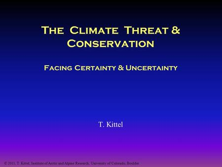 The Climate Threat & Conservation Facing Certainty & Uncertainty T. Kittel © 2011, T. Kittel, Institute of Arctic and Alpine Research, University of Colorado,