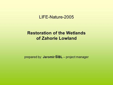 LIFE-Nature-2005 Restoration of the Wetlands of Zahorie Lowland prepared by: Jaromír ŠÍBL – project manager.