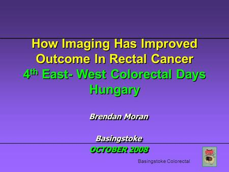 Basingstoke Colorectal How Imaging Has Improved Outcome In Rectal Cancer 4 th East- West Colorectal Days Hungary Brendan Moran Basingstoke OCTOBER 2008.