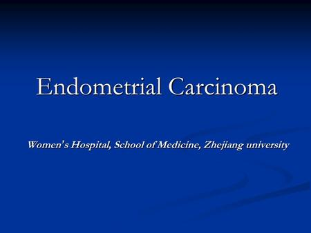 Endometrial Carcinoma Women ' s Hospital, School of Medicine, Zhejiang university Women ' s Hospital, School of Medicine, Zhejiang university.