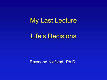 My Last Lecture Life's Decisions Raymond Klefstad, Ph.D.