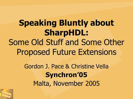 Speaking Bluntly about SharpHDL: Some Old Stuff and Some Other Proposed Future Extensions Gordon J. Pace & Christine Vella Synchron'05 Malta, November.