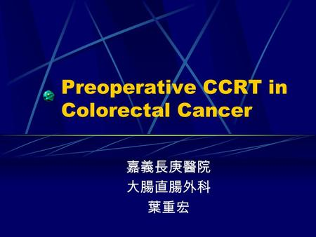 Preoperative CCRT in Colorectal Cancer 嘉義長庚醫院 大腸直腸外科 葉重宏.