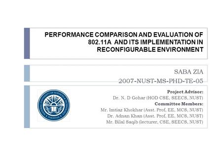PERFORMANCE COMPARISON AND EVALUATION OF 802.11A AND ITS IMPLEMENTATION IN RECONFIGURABLE ENVIRONMENT SABA ZIA 2007-NUST-MS-PHD-TE-05 Project Advisor: