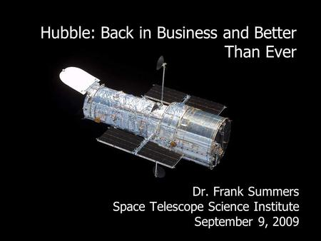 Hubble: Back in Business and Better Than Ever Dr. Frank Summers Space Telescope Science Institute September 9, 2009.