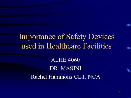 1 Importance of Safety Devices used in Healthcare Facilities ALHE 4060 DR. MASINI Rachel Hammons CLT, NCA.