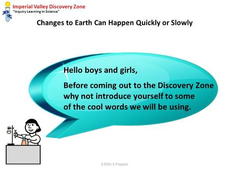"Imperial Valley Discovery Zone ""Inquiry Learning in Science"" Changes to Earth Can Happen Quickly or Slowly Hello boys and girls, Before coming out to the."