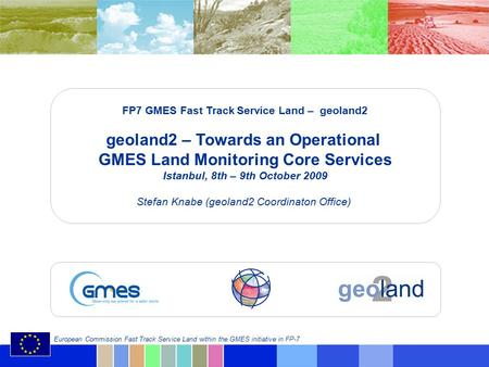 © geoland2 consortium European Commission Fast Track Service Land within the GMES initiative in FP-7 FP7 GMES Fast Track Service Land – geoland2 geoland2.