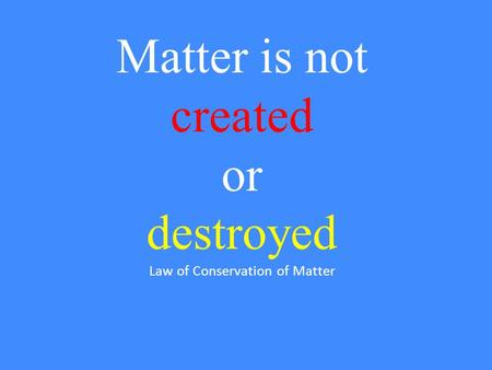 Matter is not created or destroyed Law of Conservation of Matter.