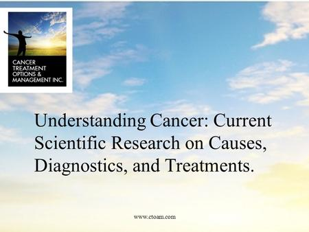 Understanding Cancer: Current Scientific Research on Causes, Diagnostics, and Treatments. www.ctoam.com.