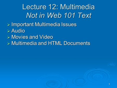 1 Lecture 12: Multimedia Not in Web 101 Text  Important Multimedia Issues  Audio  Movies and Video  Multimedia and HTML Documents.