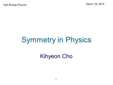 1 Symmetry in Physics Kihyeon Cho March 23, 2010 High Energy Physics.