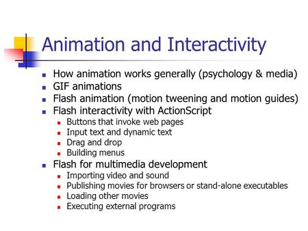 Animation and Interactivity How animation works generally (psychology & media) GIF animations Flash animation (motion tweening and motion guides) Flash.