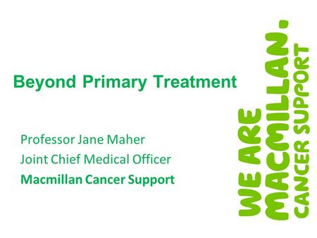 Beyond Primary Treatment Professor Jane Maher Joint Chief Medical Officer Macmillan Cancer Support.