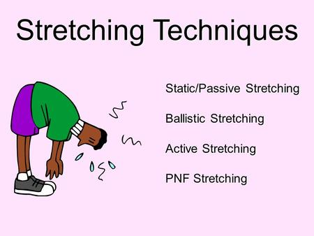 Stretching Techniques Static/Passive Stretching Ballistic Stretching Active Stretching PNF Stretching.