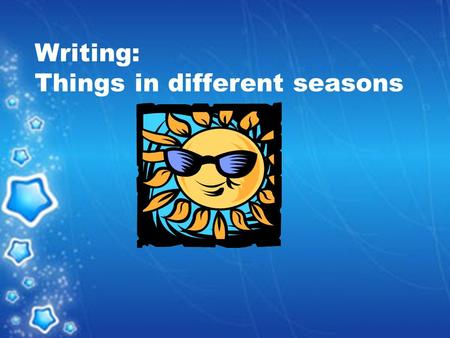 Writing: Things in different seasons. nice / good/ pleasant see flowerseat ice cream fly kites make snowmen.