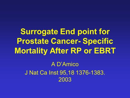 Surrogate End point for Prostate Cancer- Specific Mortality After RP or EBRT A D'Amico J Nat Ca Inst 95,18 1376-1383. 2003.