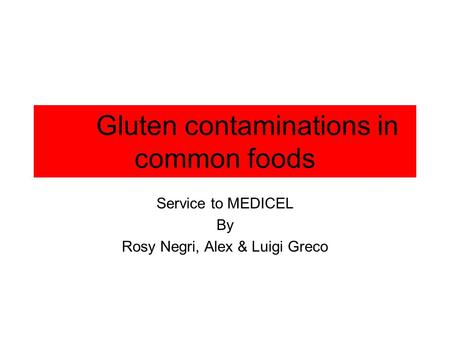 Gluten contaminations in common foods Service to MEDICEL By Rosy Negri, Alex & Luigi Greco.
