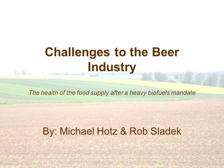 Challenges to the Beer Industry The health of the food supply after a heavy biofuels mandate By: Michael Hotz & Rob Sladek.