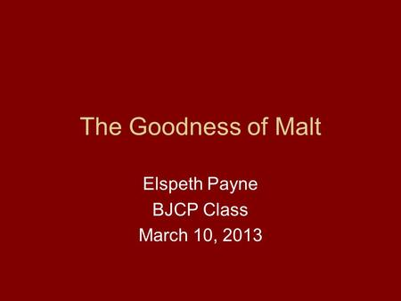 The Goodness of Malt Elspeth Payne BJCP Class March 10, 2013.