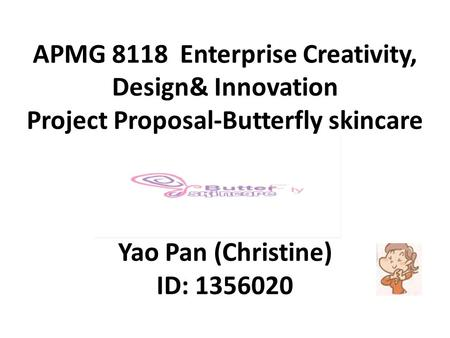 APMG 8118 Enterprise Creativity, Design& Innovation Project Proposal-Butterfly skincare products Yao Pan (Christine) ID: 1356020.