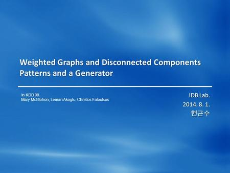 Weighted Graphs and Disconnected Components Patterns and a Generator IDB Lab. 2014. 8. 1. 현근수 In KDD 08. Mary McGlohon, Leman Akoglu, Christos Faloutsos.