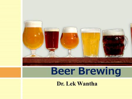 Dr. Lek Wantha Beer Brewing. Beer…  Alcoholic beverage  Fermented gains  Barley  Wheat  corn  millet  Alcohol: 0.5-8 % alc. /w  pH : 4.3  Sugar.