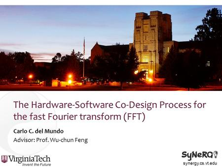 Synergy.cs.vt.edu The Hardware-Software Co-Design Process for the fast Fourier transform (FFT) Carlo C. del Mundo Advisor: Prof. Wu-chun Feng.