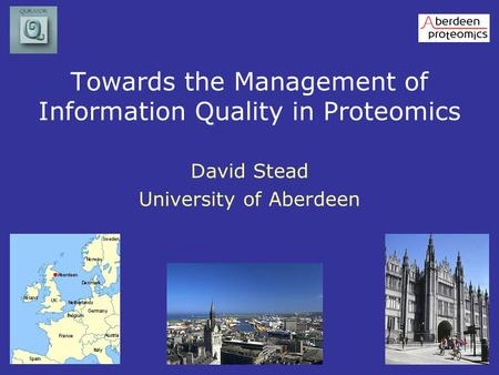 Towards the Management of Information Quality in Proteomics David Stead University of Aberdeen.