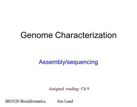 Genome Characterization Assembly/sequencing BIO520 BioinformaticsJim Lund Assigned reading: Ch 9.