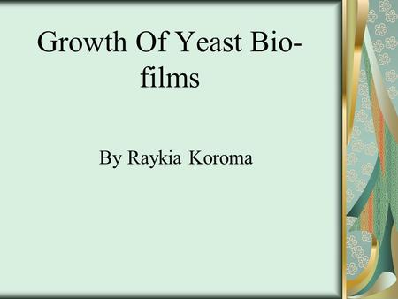 Growth Of Yeast Bio- films By Raykia Koroma. Background Information There is a species of yeast cell called Saccharomyces cerevisiae that is commonly.