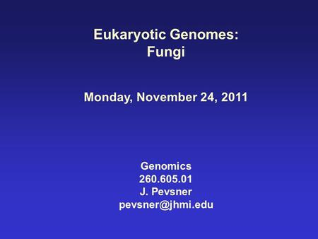 Eukaryotic Genomes: Fungi Monday, November 24, 2011 Genomics 260.605.01 J. Pevsner