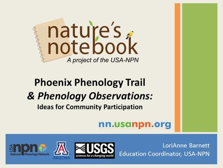 LoriAnne Barnett Education Coordinator, USA-NPN Phoenix Phenology Trail & Phenology Observations: Ideas for Community Participation.