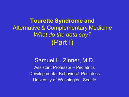 Tourette Syndrome and Alternative & Complementary Medicine What do the data say? (Part I) Samuel H. Zinner, M.D. Assistant Professor – Pediatrics Developmental-Behavioral.