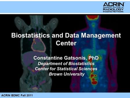 ACRIN BDMC Fall 2011 Biostatistics and Data Management Center Constantine Gatsonis, PhD Department of Biostatistics Center for Statistical Sciences Brown.