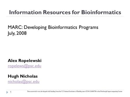 Information Resources for Bioinformatics 1 MARC: Developing Bioinformatics Programs July, 2008 Alex Ropelewski Hugh Nicholas