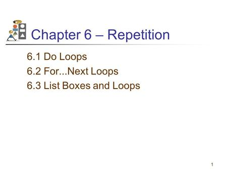 1 Chapter 6 – Repetition 6.1 Do Loops 6.2 For...Next Loops 6.3 List Boxes and Loops.