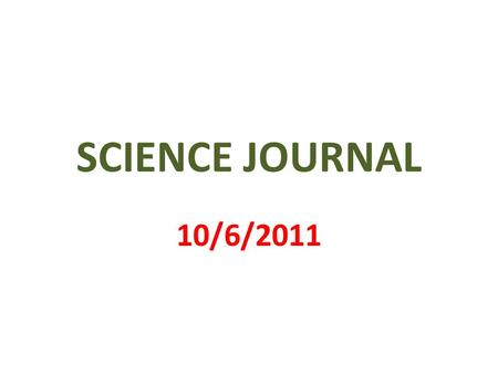SCIENCE JOURNAL 10/6/2011. 1 st PAGE MY SCIENCE JOURNAL BY _________________.